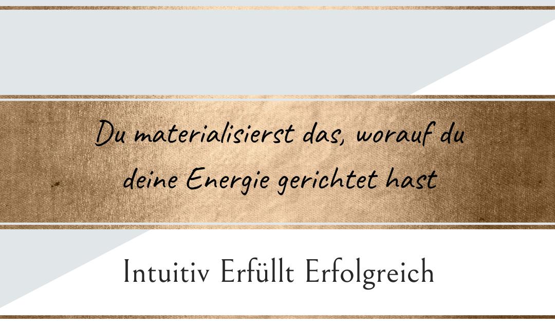 Du materialisierst das, worauf du deine Energie gerichtet hast