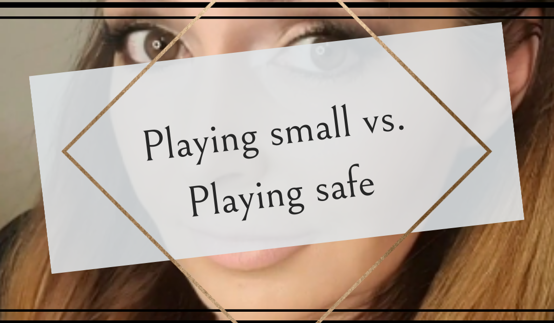 Playing small vs. Playing safe